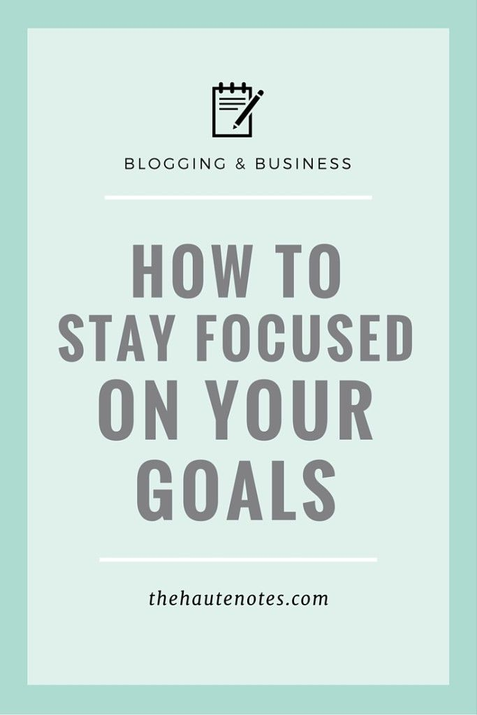 how to stay focused on your goals, how to achieve your goals