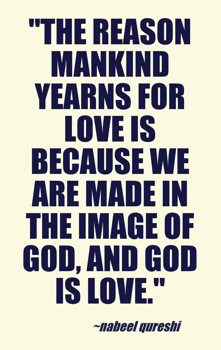 """""""The reason mankind yearns for love is because we are made in the image of God, and God is Love."""" -Nabeel Qureshi This quote courtesy of @Pinstamatic (http://pinstamatic.com)"""