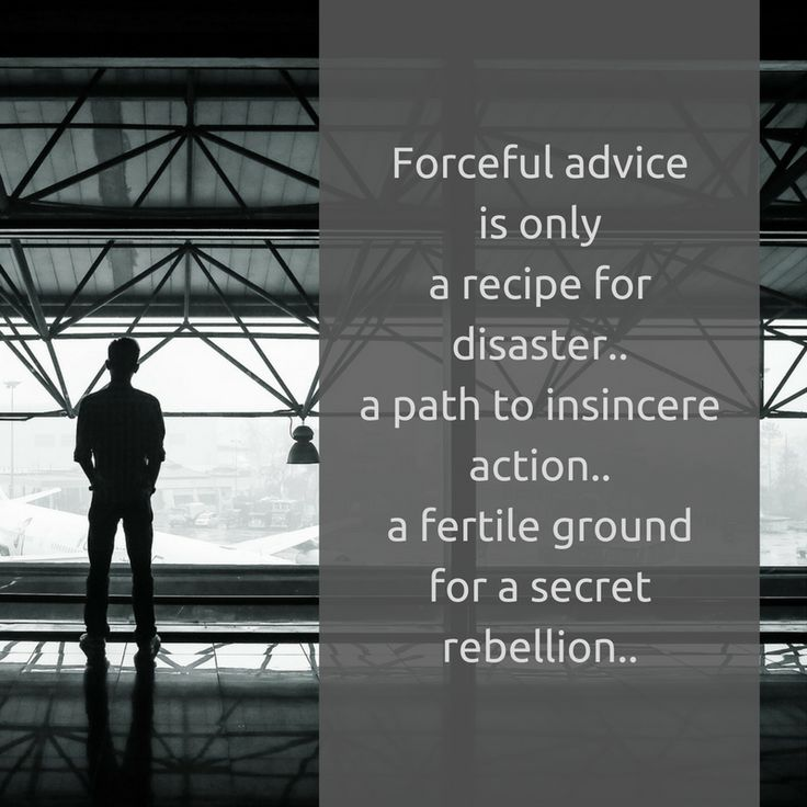 Forceful advice is only a recipe for disaster.. a path to insincere action.. a fertile ground for a secret rebellion..   #no forcing #effective advice #insincere action #advice #secret rebellion