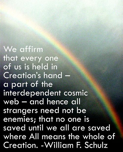 We affirm that every one of us is held in Creation's hand – a part of the interdependent cosmic web –- and hence all strangers need not be enemies; that no one is saved until we all are saved where All means the whole of Creation.    William F. Schulz (Unitarian Universalist, minister, humanitarian)