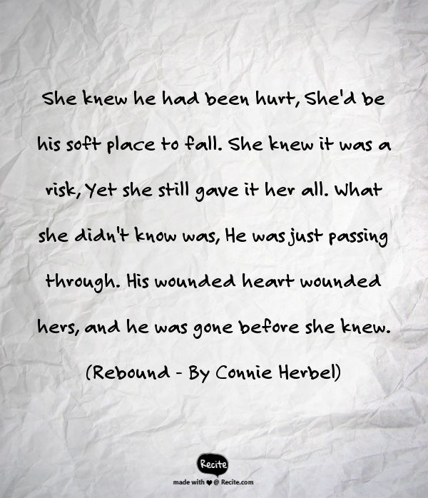She knew he had been hurt,  She'd be his soft place to fall. She knew it was a risk, Yet she still gave it her all. What she didn't know was, He was just passing through. His wounded heart wounded hers, and he was gone before she knew. (Rebound - By Connie Herbel) #Rebound, #Relationships