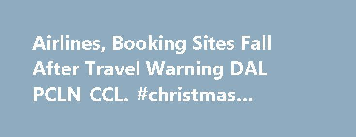 Airlines, Booking Sites Fall After Travel Warning DAL PCLN CCL. #christmas #travel #deals http://nef2.com/airlines-booking-sites-fall-after-travel-warning-dal-pcln-ccl-christmas-travel-deals/  #air travel booking # Airlines, Booking Sites Fall After Travel Warning D elta Air Lines (NYSE: DAL ), Priceline (NASDAQ: PCLN ), Carnival (NYSE: CCL ) and other travel-related stocks were down Tuesday after the State Department issued a global travel warning late Monday in the wake of the attacks in…