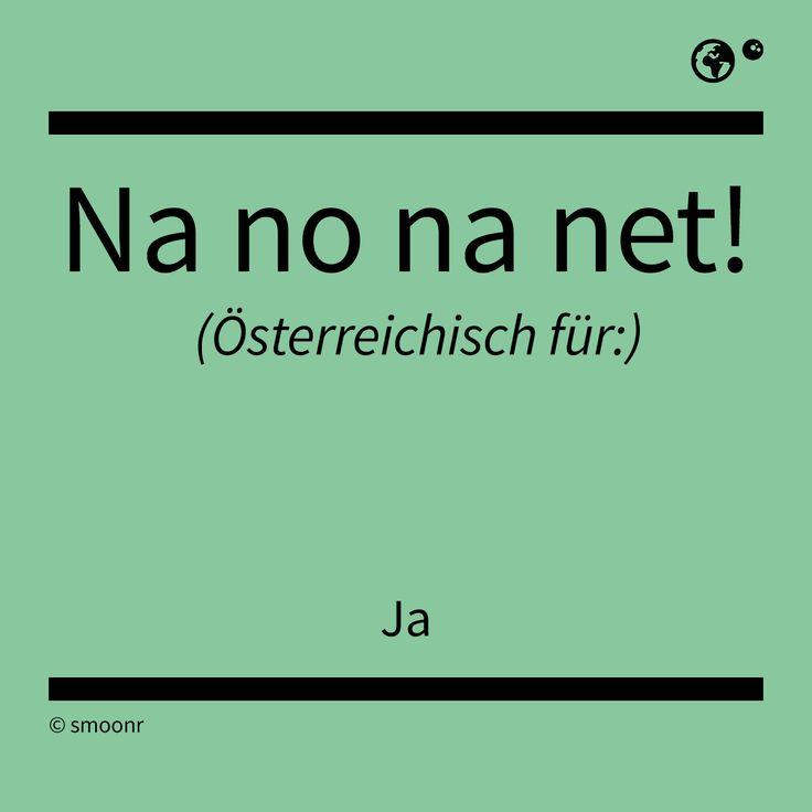 """""""Na no na net!"""" - Österreichisch für: Ja"""