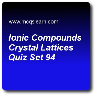 Ionic Compounds Crystal Lattices Quizzes: O level chemistry Quiz 94 Questions and Answers - Practice chemistry quizzes based questions and answers to study ionic compounds crystal lattices quiz with answers. Practice MCQs to test learning on ionic compounds: crystal lattices, molecules and compounds, salts: hydrogen of acids, relative molecular mass, paper chromatography quizzes. Online ionic compounds crystal lattices worksheets has study guide as fuels like petrol and natural gas are..