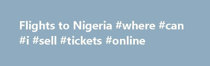 Flights to Nigeria #where #can #i #sell #tickets #online http://tickets.remmont.com/flights-to-nigeria-where-can-i-sell-tickets-online/  Cheap Flights to Nigeria Admittedly not on the top of the list of holiday destinations, now is a great time to book a cheap flight to Nigeria and discover the (...Read More)