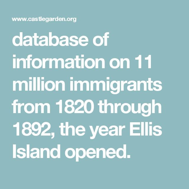 database of information on 11 million immigrants from 1820 through 1892, the year Ellis Island opened.