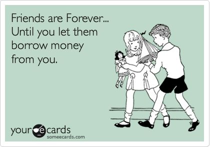 Friends are Forever... Until you let them borrow money from you.