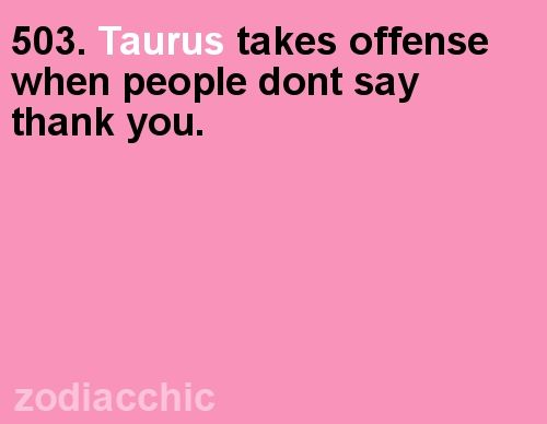 Taurus ~ Seriously, it's not hard, it's only two words. If you don't mean it, fake it, it's called being polite!!!!