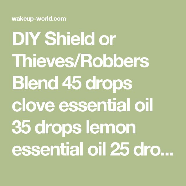 DIY Shield or Thieves/Robbers Blend  45 drops clove essential oil 35 drops lemon essential oil 25 drops eucalyptus essential oil 20 drops cinnamon essential oil 10 drops rosemary essential oil Combine the all essential oils and store in a dark 15 ml glass bottle.
