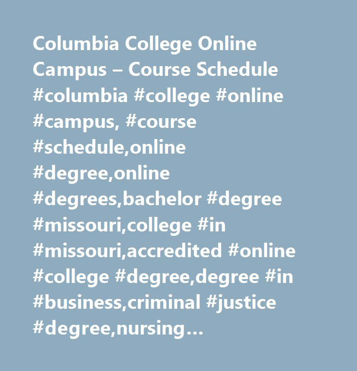 Columbia College Online Campus – Course Schedule #columbia #college #online #campus, #course #schedule,online #degree,online #degrees,bachelor #degree #missouri,college #in #missouri,accredited #online #college #degree,degree #in #business,criminal #justice #degree,nursing #degree,sociology #degree,psychology #degree,history #degree,computer #science #degree,math #degree,forensic #science #degrees,associates #degrees,associates #art #degree,bachelors #degree,education #degrees,bachelor…
