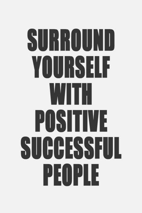Surround yourself with positive successful people..