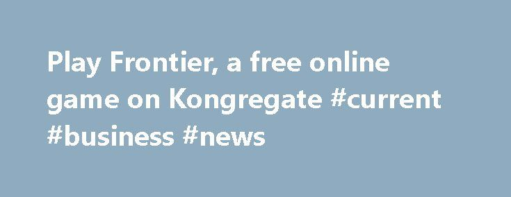 Play Frontier, a free online game on Kongregate #current #business #news http://business.remmont.com/play-frontier-a-free-online-game-on-kongregate-current-business-news/  #business games online # We have reduced support for legacy browsers. What does this mean for me? You will always be able to play your favorite games on Kongregate. However, certain site features may suddenly stop working and leave you with a severely degraded experience. What should I do? We strongly urge all our users…