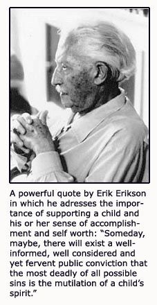 Some day, maybe, there will exist a well informed, well considered and yet fervent public conviction that the most deadly of all possible sins is the mutilation of a child's spirit. Erik Ericskson