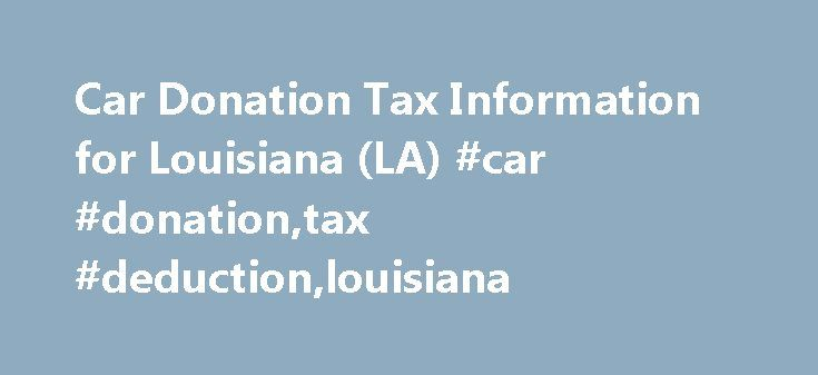 Car Donation Tax Information for Louisiana (LA) #car #donation,tax #deduction,louisiana http://uk.remmont.com/car-donation-tax-information-for-louisiana-la-car-donationtax-deductionlouisiana/  # Want a big tax break for that old clunker? Be careful of who you donate your car with. Not all charities can maximize your write-off. Our Material Improvements Program can help boost your donated vehicle's selling price, thus getting you a larger deduction. Donating your vehicle in Louisiana to Cars…