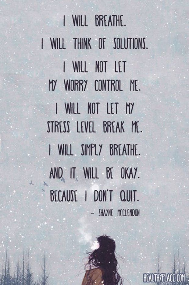 """I will breathe. I will think of solutions. I will not let my worry control me. I will not let my stress level break me. I will simply breathe. And it will be okay. Because I don't quit."" — Shayne McClendon"