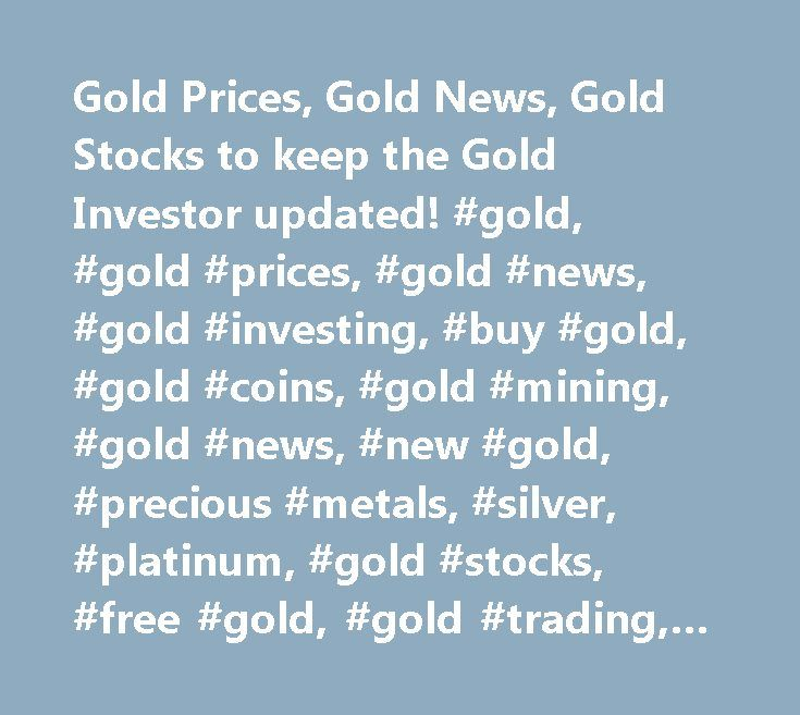 Gold Prices, Gold News, Gold Stocks to keep the Gold Investor updated! #gold, #gold #prices, #gold #news, #gold #investing, #buy #gold, #gold #coins, #gold #mining, #gold #news, #new #gold, #precious #metals, #silver, #platinum, #gold #stocks, #free #gold, #gold #trading, #seek, #investing http://game.nef2.com/gold-prices-gold-news-gold-stocks-to-keep-the-gold-investor-updated-gold-gold-prices-gold-news-gold-investing-buy-gold-gold-coins-gold-mining-gold-news-new-gold-precious/  #…