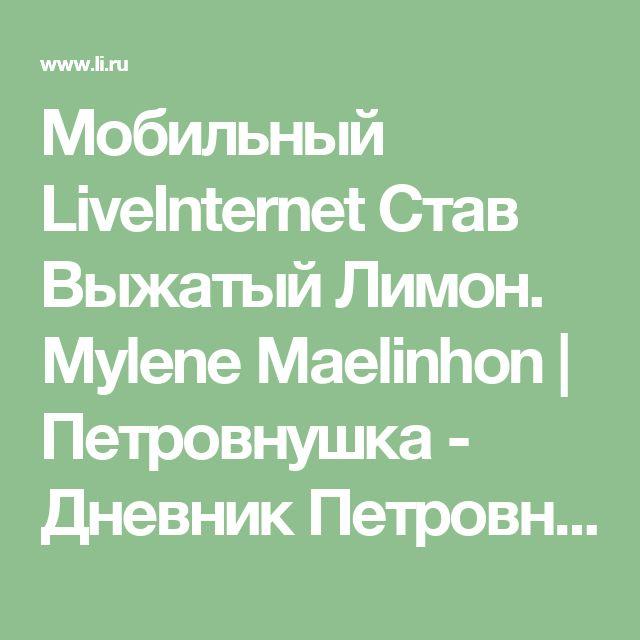 Мобильный LiveInternet Став Выжатый Лимон. Mylene Maelinhon | Петровнушка - Дневник Петровнушка |