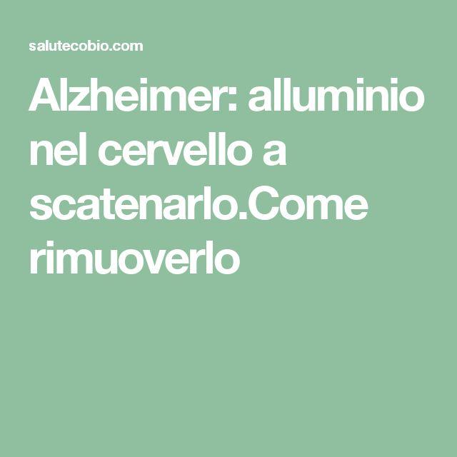 Alzheimer: alluminio nel cervello a scatenarlo.Come rimuoverlo