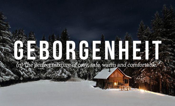 Geborgenheit (n,)  The perfect mixture of cozy, safe, warm and comfortable.