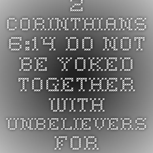 2 Corinthians 6:14 Do not be yoked together with unbelievers. For what do righteousness and wickedness have in common? Or what fellowship can light have with darkness?