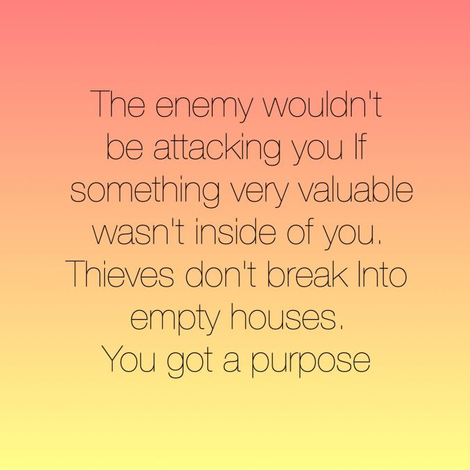 The enemy wouldn't be attacking you if something very valuable wasn't inside of you. Thieves don't break into empty houses. You got a purpose.
