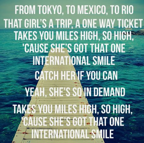 From Tokyo, to Mexico, to rio. That girl's a trip. A one way ticket.- International Smile by Katy Perry