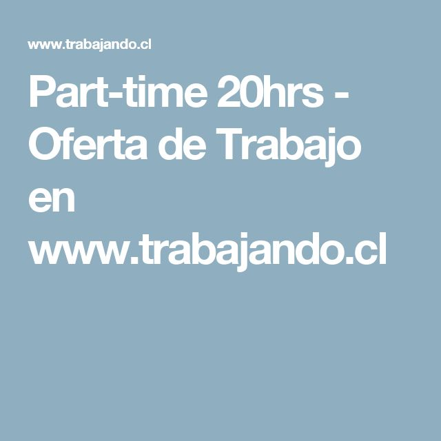 Part-time 20hrs - Oferta de Trabajo en www.trabajando.cl
