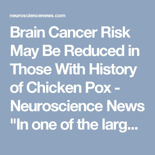 "Brain Cancer Risk May Be Reduced in Those With History of Chicken Pox - Neuroscience News ""In one of the largest studies to date, an international consortium led by researchers in the Dan L Duncan Comprehensive Cancer Center at Baylor College of Medicine reported an inverse relationship between a history of chicken pox and glioma, a type of brain cancer, meaning that children who have had the chicken pox may be less likely to develop brain cancer."""