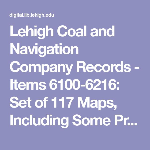 Lehigh Coal and Navigation Company Records - Items 6100-6216: Set of 117 Maps, Including Some Prepared Showing Properties Acquired for Canal and Railroad Purposes from Easton to Plains Township, Luzerne County