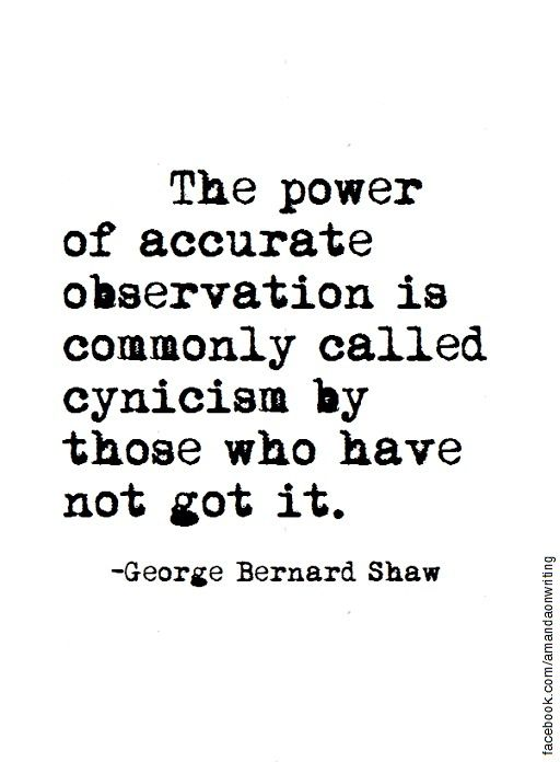 """""""The power of accurate observation is commonly called cynicism by those who have not got it.""""  George Bernard Shaw"""