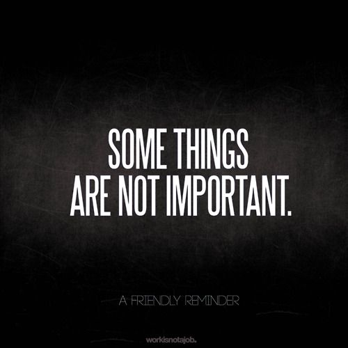 In fact, many things are not important.: Wrong Things, Thoughts, Daily Reminder, Remember This, Quotes, Inspiration Citations, Wisdom, True, Friends Reminder