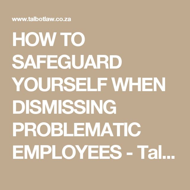 HOW TO SAFEGUARD YOURSELF WHEN DISMISSING PROBLEMATIC EMPLOYEES - Talbot Attorneys