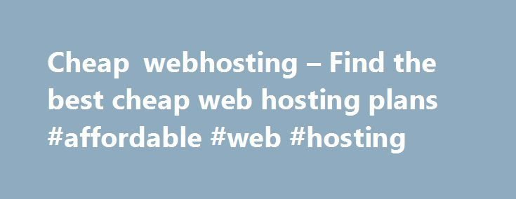 Cheap webhosting – Find the best cheap web hosting plans #affordable #web #hosting http://hosting.nef2.com/cheap-webhosting-find-the-best-cheap-web-hosting-plans-affordable-web-hosting/  #cheap hosting plans # Cheap Web Hosting Plans 2011 Your guide to Cheap Hosting To be successful in business effective communication is very important. Today with advanced computer technology and the medium of intenet one can reach millions of customers all across the globe. Putting up a website can be very…