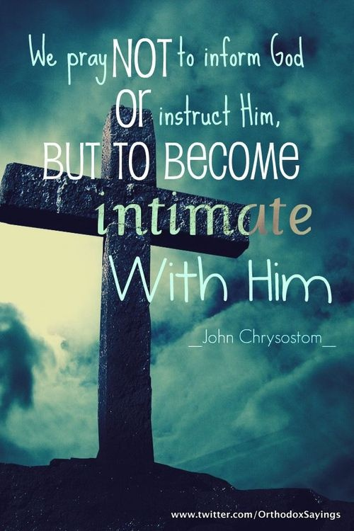 We pray, not to inform God or instruct Him, but to become intimate with Him.