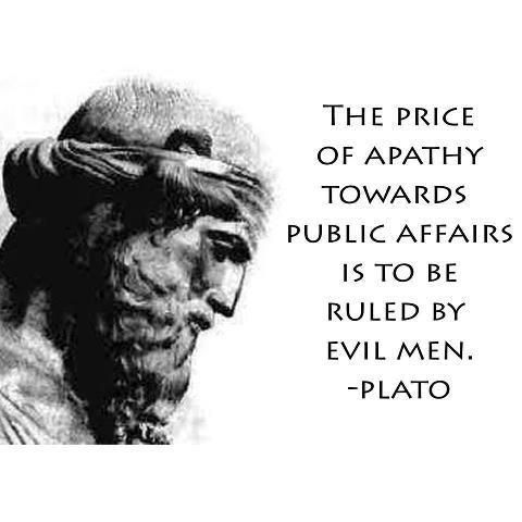 """The price of apathy towards public affairs is to be ruled by evil men"" -Plato"