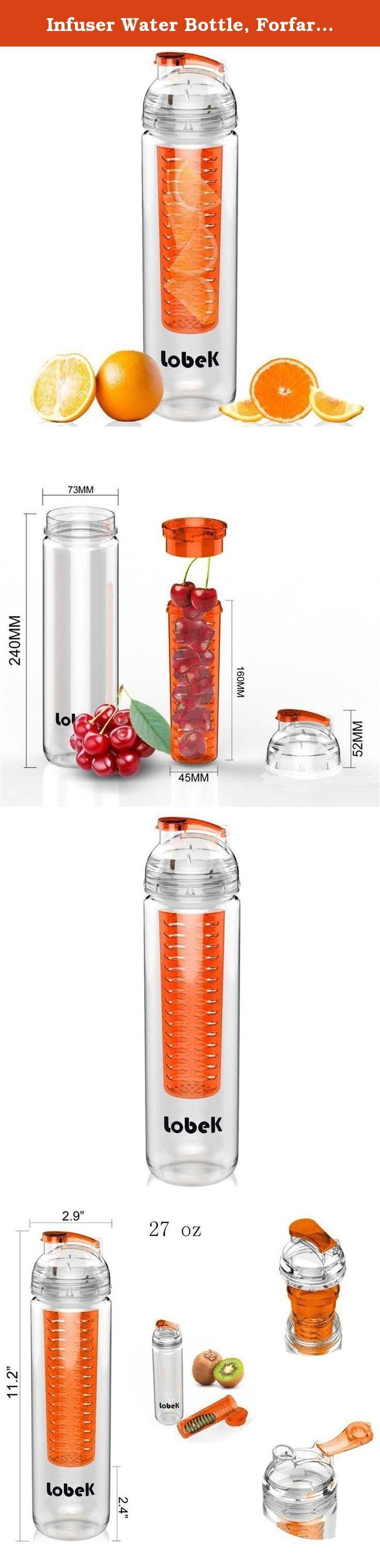 Infuser Water Bottle, Forfar Lobek Sport Flip-Top Fruit Bottle, BPA-Free Tritan 27 oz (Orange), Perfect for Running, Camping, Yoga, Hiking. Specifications: Product: Lobek Water Bottle Model: SB-T01 Material: Tritan(100% BPA-Free) Color: Orange Capacity: 27oz / 800ml. Product Dimensions: 7.3 x 7.3 x 28 cm. Package List: 1 * Lobek 800ml Tritan Water Bottle 1 * Original Package Box How to Make Flavored Water 1. Select fruit you like. Choose your favorite fruit. Fresh fruit in season has the...