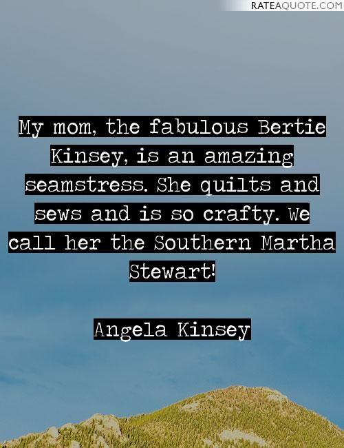 My mom, the fabulous Bertie Kinsey, is an amazing seamstress. She quilts and sews and is so crafty. We call her the Southern Martha Stewart!