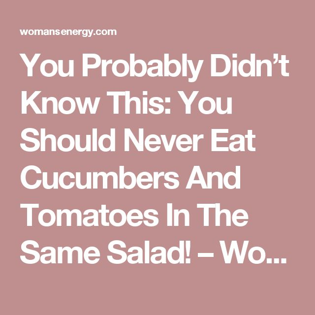 You Probably Didn't Know This: You Should Never Eat Cucumbers And Tomatoes In The Same Salad! – Woman's Energy
