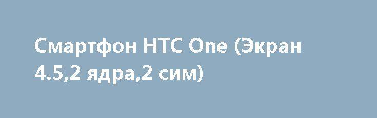 Смартфон HTC One (Экран 4.5,2 ядра,2 сим) http://brandar.net/ru/a/ad/smartfon-htc-one-ekran-452-iadra2-sim/  Производитель  HTCСтрана производительКитайТип устройстваСмартфонФорм-факторМоноблокСтандарт связи3G (UMTS, HSUPA, HSPA), GPRS, GSMКоличество поддерживаемых SIM-карт2СостояниеНовоеРепликаДаОС  AndroidТип SIM-картыMini SIM  Режим работы нескольких SIM-картОдновременныйМатериал корпусаПластикЭкранЦветной экранДаТип экранаTFT IPSДиагональ экрана4.5(дюйм)Разрешение экрана854×480Количество…