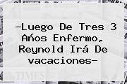 http://tecnoautos.com/wp-content/uploads/imagenes/tendencias/thumbs/luego-de-tres-3-anos-enfermo-reynold-ira-de-vacaciones.jpg vacaciones. ?Luego de tres 3 años enfermo, Reynold irá de vacaciones?, Enlaces, Imágenes, Videos y Tweets - http://tecnoautos.com/actualidad/vacaciones-luego-de-tres-3-anos-enfermo-reynold-ira-de-vacaciones/