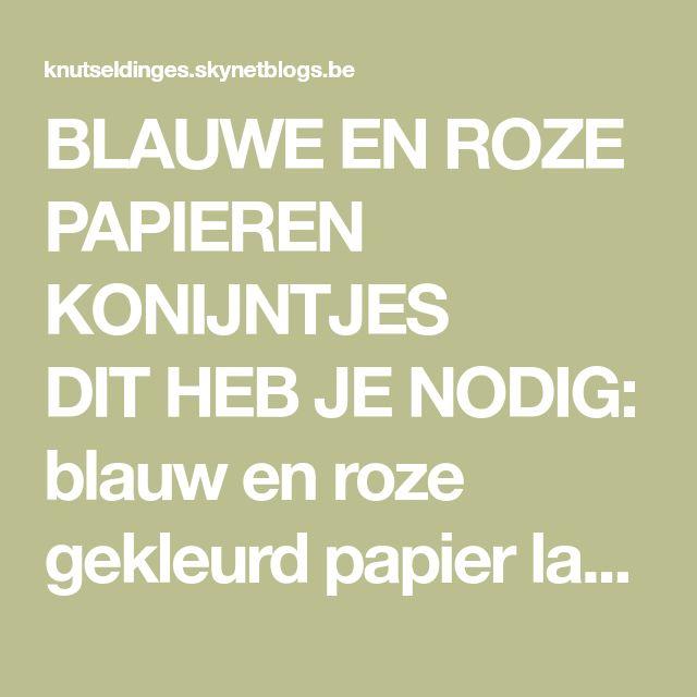 BLAUWEEN ROZE PAPIEREN KONIJNTJES    DIT HEB JE NODIG: blauw en roze gekleurd papier lat en...