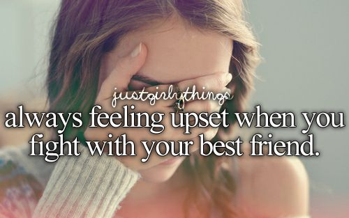 Always feeling upset when you fight with your best friend.