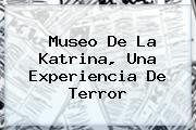 http://tecnoautos.com/wp-content/uploads/imagenes/tendencias/thumbs/museo-de-la-katrina-una-experiencia-de-terror.jpg Katrina. Museo de la Katrina, una experiencia de Terror, Enlaces, Imágenes, Videos y Tweets - http://tecnoautos.com/actualidad/katrina-museo-de-la-katrina-una-experiencia-de-terror/