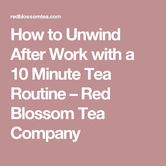 How to Unwind After Work with a 10 Minute Tea Routine – Red Blossom Tea Company