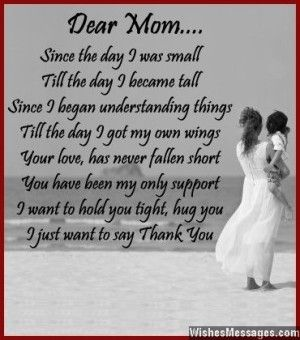 Dear Mom.... Since the day I was small Till the day I became tall Since I began understanding things Till the day I got my own wings Your love, has never fallen short You have always been my only support I want to hold you tight, hug you I just want to say Thank You via WishesMessages.com