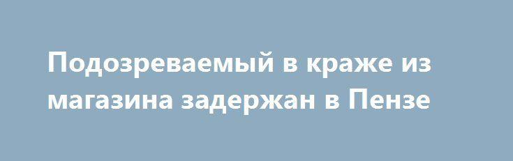 Подозреваемый в краже из магазина задержан в Пензе http://penza.press/2016/09/14/podozrevaemyj-v-krazhe-iz-magazina-zaderzhan-v-penze/  Представитель торговой организации сообщил, что в торговом центре на проспекте Строителей неизвестный путем свободного доступа с витрины похитил спортивный костюм. Источник: www.58.мвд.рф