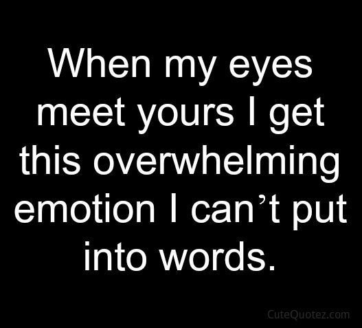 So true. Devin I look in to your eyes and I begin getting happy and embarrassed all at once.