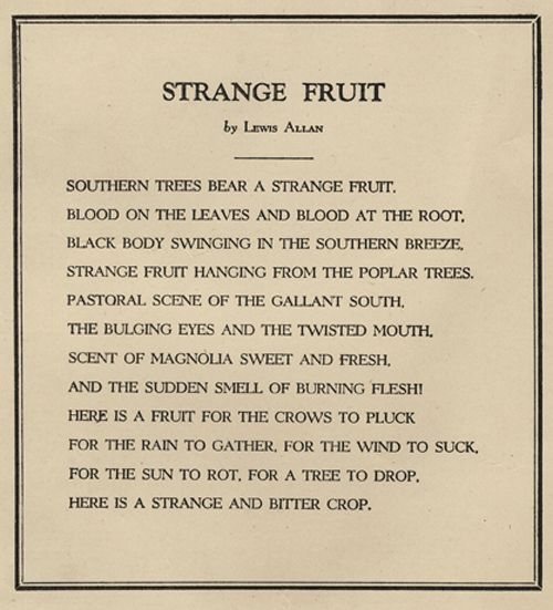 "The lynching of black men, widespread throughout the U.S. but most common in Southern states, struck a dissonant chord within New York City schoolteacher Abel Meeropol. His grim protest poem ""Strange Fruit,"" published in 1937 under the pseudonym Lewis Allan, attempted to capture the haunting spectacle of lynched bodies hanging from trees."