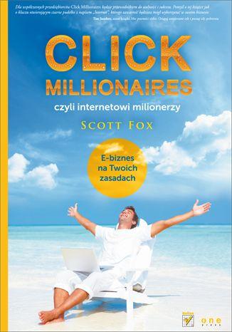 """""""Click Millionaires, czyli internetowi milionerzy. E-biznes na twoich zasadach"""" Scotta Foxa. Poznaj 7 głównych zasad dochodowego e-biznesu: pomagaj, automatyzuj, zlecaj, pozwól klieton współtworzyć biznes, skaluj i zadbaj o stałe przychody."""