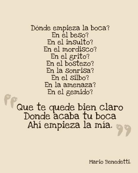 Mario Benedetti  Donde acaba tu boca empieza la mía, mas sublime imposible.